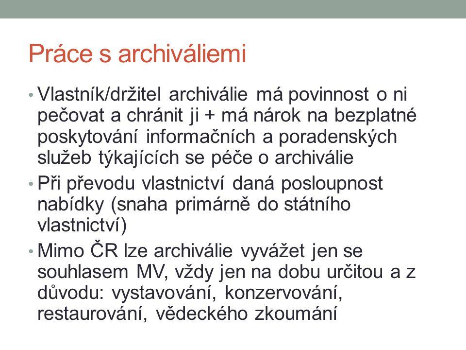Práce s archiváliemi Vlastník/držitel archiválie má povinnost o ni pečovat a chránit ji + má nárok na bezplatné poskytování informačních a poradenských služeb týkajících se péče o archiválie Při převodu vlastnictví daná posloupnost nabídky (snaha primárně do státního vlastnictví) Mimo ČR lze archiválie vyvážet jen se souhlasem MV, vždy jen na dobu určitou a z důvodu: vystavování, konzervování, restaurování, vědeckého zkoumání