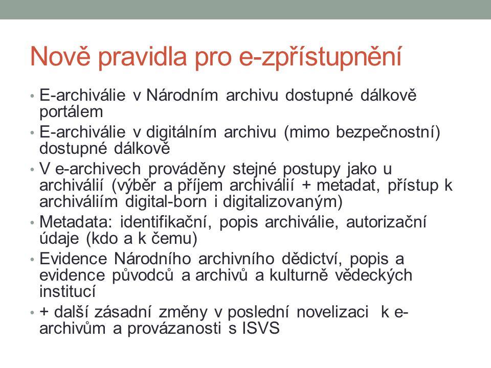 Nově pravidla pro e-zpřístupnění E-archiválie v Národním archivu dostupné dálkově portálem E-archiválie v digitálním archivu (mimo bezpečnostní) dostupné dálkově V e-archivech prováděny stejné postupy jako u archiválií (výběr a příjem archiválií + metadat, přístup k archiváliím digital-born i digitalizovaným) Metadata: identifikační, popis archiválie, autorizační údaje (kdo a k čemu) Evidence Národního archivního dědictví, popis a evidence původců a archivů a kulturně vědeckých institucí + další zásadní změny v poslední novelizaci k e- archivům a provázanosti s ISVS