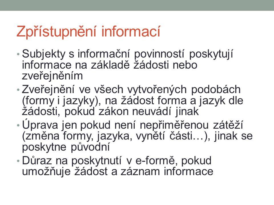 Zpřístupnění informací Subjekty s informační povinností poskytují informace na základě žádosti nebo zveřejněním Zveřejnění ve všech vytvořených podobách (formy i jazyky), na žádost forma a jazyk dle žádosti, pokud zákon neuvádí jinak Úprava jen pokud není nepřiměřenou zátěží (změna formy, jazyka, vynětí části…), jinak se poskytne původní Důraz na poskytnutí v e-formě, pokud umožňuje žádost a záznam informace