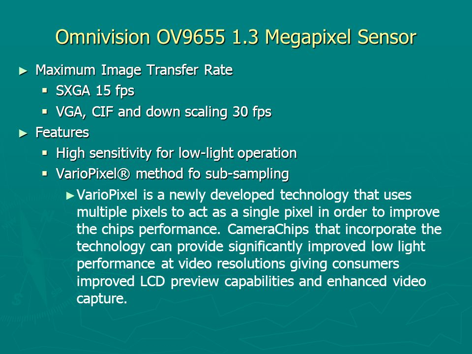 Omnivision OV9655 1.3 Megapixel Sensor ► Maximum Image Transfer Rate  SXGA 15 fps  VGA, CIF and down scaling 30 fps ► Features  High sensitivity fo