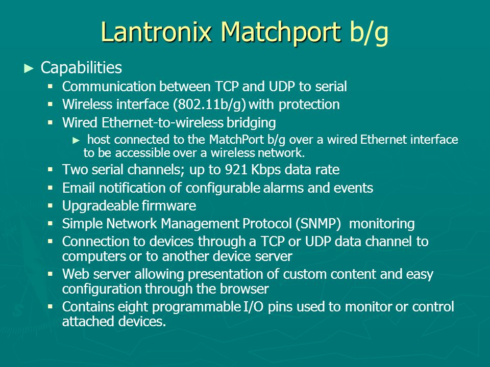 Lantronix Matchport Lantronix Matchport b/g ► ► Capabilities   Communication between TCP and UDP to serial   Wireless interface (802.11b/g) with p