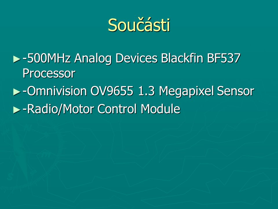 Součásti ► -500MHz Analog Devices Blackfin BF537 Processor ► -Omnivision OV9655 1.3 Megapixel Sensor ► -Radio/Motor Control Module
