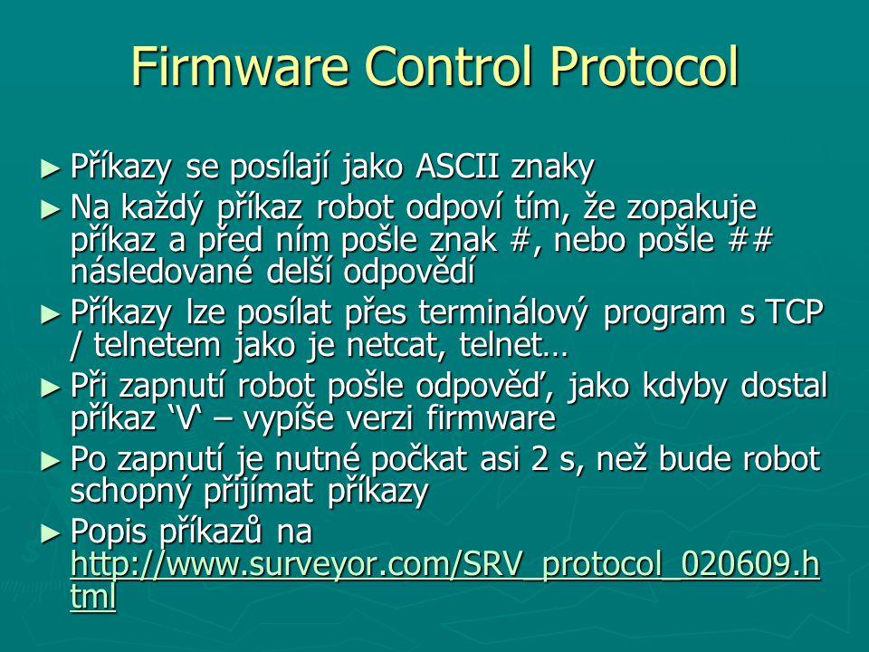 Firmware Control Protocol ► Příkazy se posílají jako ASCII znaky ► Na každý příkaz robot odpoví tím, že zopakuje příkaz a před ním pošle znak #, nebo