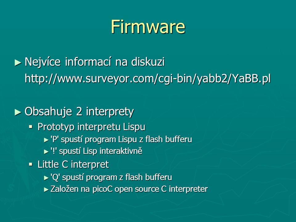 Firmware ► Nejvíce informací na diskuzi http://www.surveyor.com/cgi-bin/yabb2/YaBB.pl ► Obsahuje 2 interprety  Prototyp interpretu Lispu ► 'P' spustí