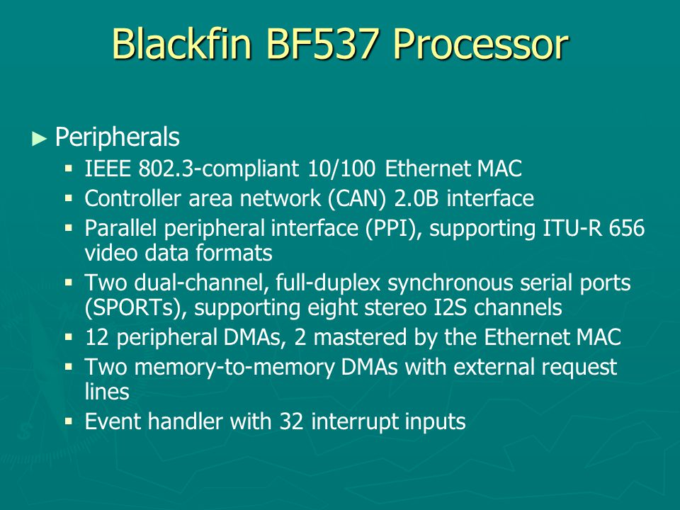 Blackfin BF537 Processor ► ► Peripherals   Serial peripheral interface (SPI)-compatible   Two UARTs with IrDA® support   Two-wire interface (TWI) controller   Eight 32-bit timer/counters with PWM support   Real-time clock (RTC) and watchdog timer   32-bit core timer   48 general-purpose I/Os (GPIOs), 8 with high current drivers   On-chip PLL capable of 1 to 63 frequency multiplication   Debug/JTAG interface