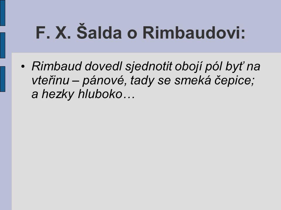 F. X. Šalda o Rimbaudovi: Rimbaud dovedl sjednotit obojí pól byť na vteřinu – pánové, tady se smeká čepice; a hezky hluboko…