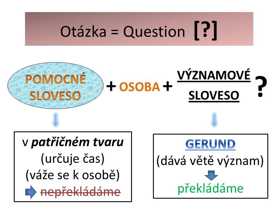OSOBA + ? v patřičném tvaru: nepřekládáme Otázka = Question [?] +
