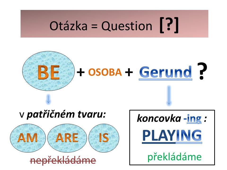 OSOBA + v patřičném tvaru: nepřekládáme Otázka = Question [ ] +