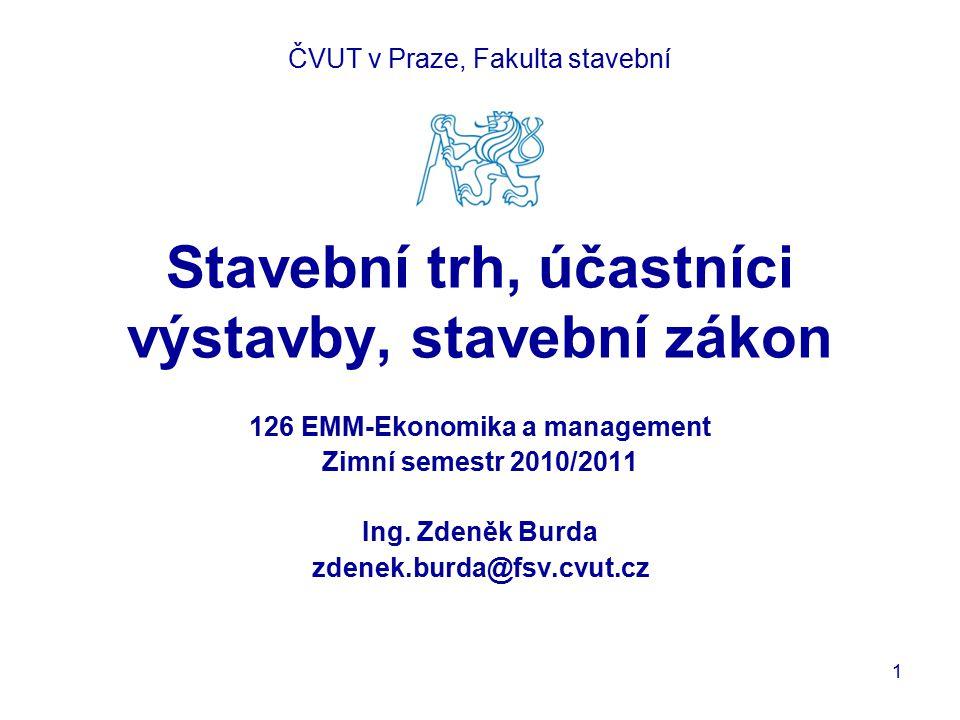 Stavební trh, účastníci výstavby, stavební zákon 126 EMM-Ekonomika a management Zimní semestr 2010/2011 Ing. Zdeněk Burda zdenek.burda@fsv.cvut.cz ČVU