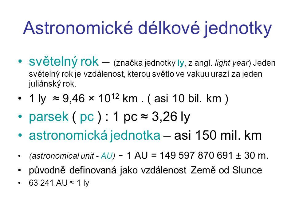 Astronomické délkové jednotky světelný rok – (značka jednotky ly, z angl. light year) Jeden světelný rok je vzdálenost, kterou světlo ve vakuu urazí z