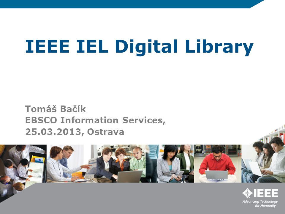 IEEE IEL Digital Library Tomáš Bačík EBSCO Information Services, 25.03.2013, Ostrava