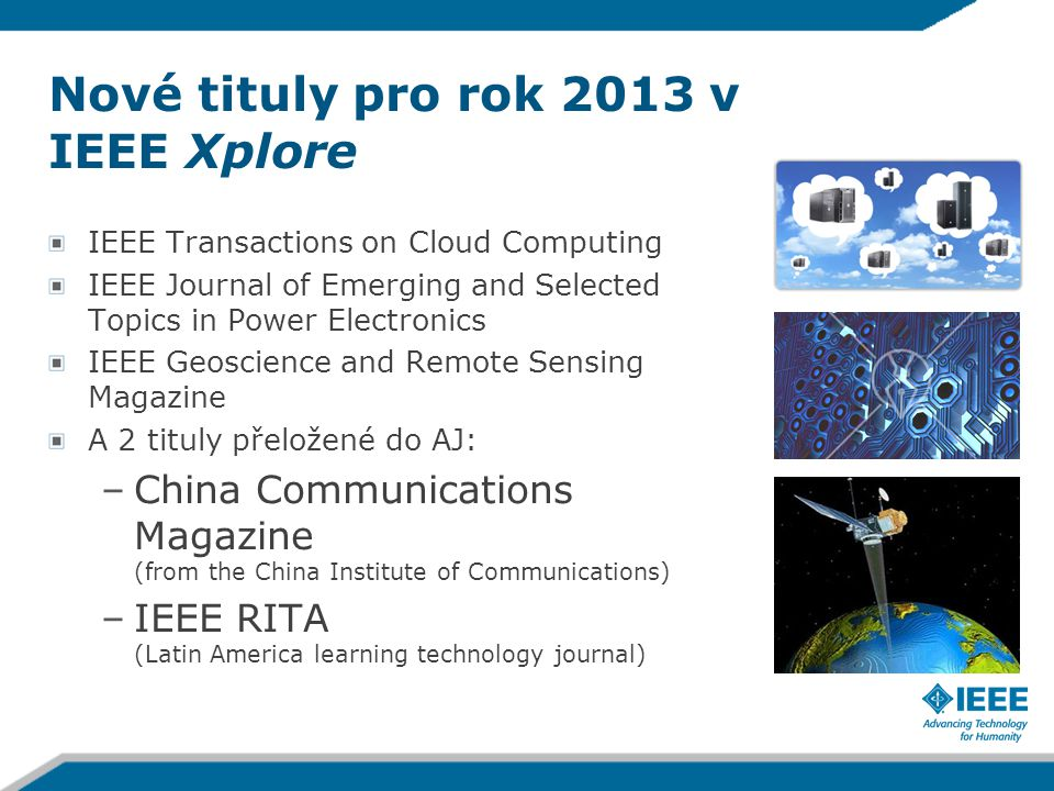 Nové tituly pro rok 2013 v IEEE Xplore IEEE Transactions on Cloud Computing IEEE Journal of Emerging and Selected Topics in Power Electronics IEEE Geoscience and Remote Sensing Magazine A 2 tituly přeložené do AJ: –China Communications Magazine (from the China Institute of Communications) –IEEE RITA (Latin America learning technology journal)