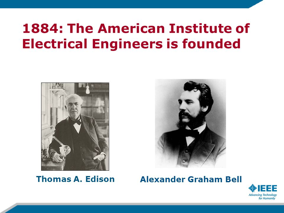 Thomas A. Edison 1884: The American Institute of Electrical Engineers is founded Alexander Graham Bell