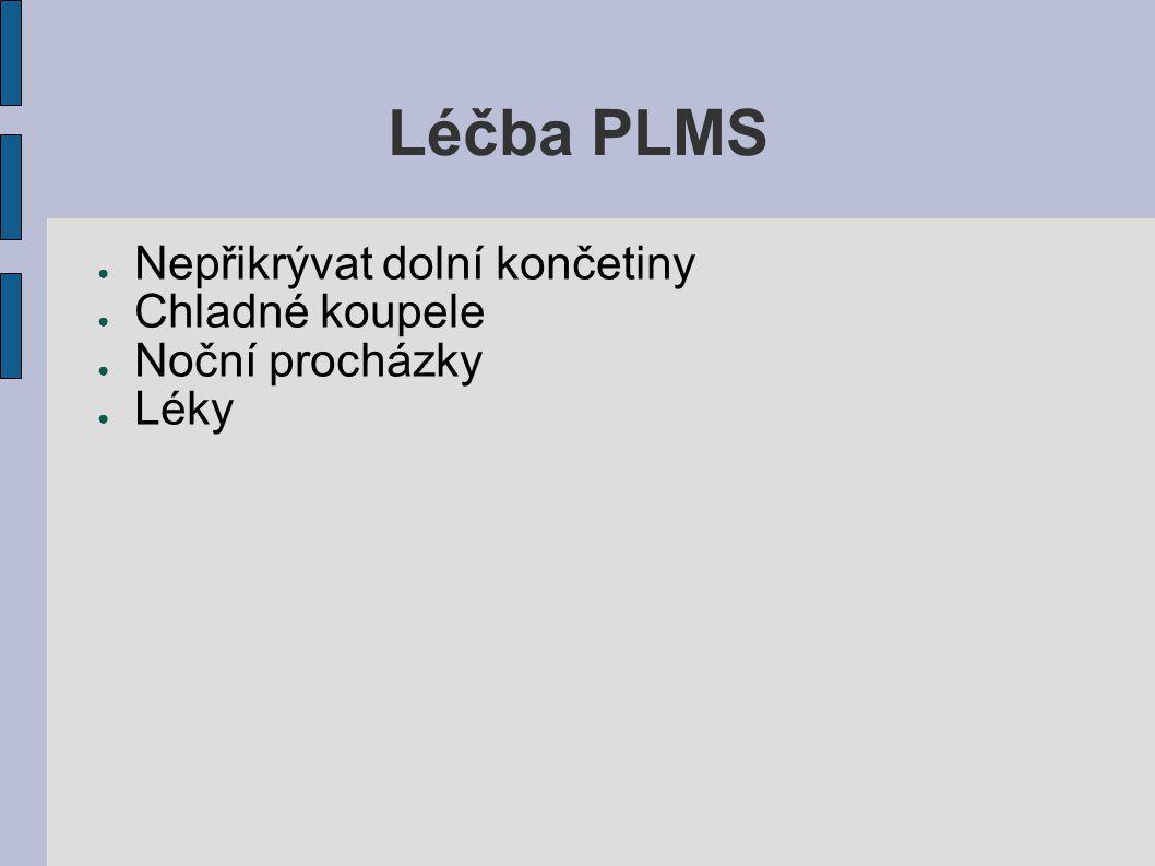 Léčba PLMS ● Nepřikrývat dolní končetiny ● Chladné koupele ● Noční procházky ● Léky