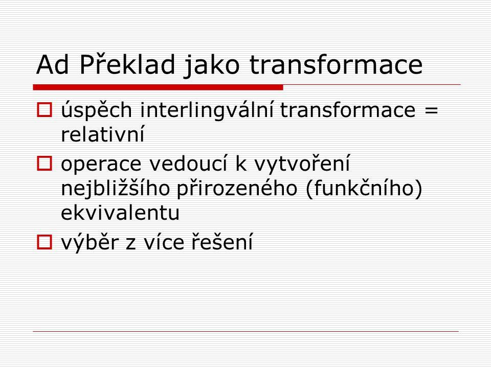 Ad Překlad jako transformace  úspěch interlingvální transformace = relativní  operace vedoucí k vytvoření nejbližšího přirozeného (funkčního) ekvivalentu  výběr z více řešení