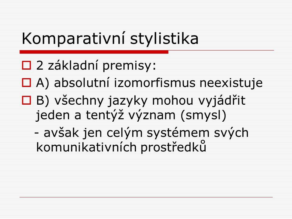 Komparativní stylistika  2 základní premisy:  A) absolutní izomorfismus neexistuje  B) všechny jazyky mohou vyjádřit jeden a tentýž význam (smysl) - avšak jen celým systémem svých komunikativních prostředků