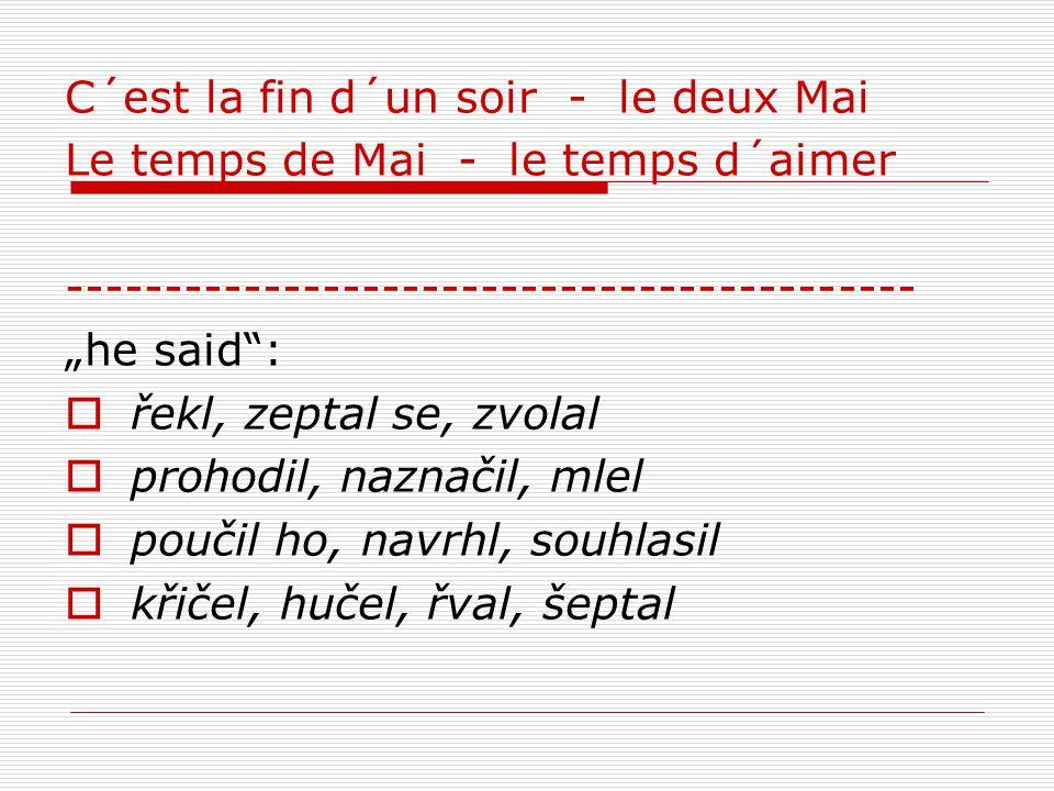 """C´est la fin d´un soir - le deux Mai Le temps de Mai - le temps d´aimer ------------------------------------------- """"he said :  řekl, zeptal se, zvolal  prohodil, naznačil, mlel  poučil ho, navrhl, souhlasil  křičel, hučel, řval, šeptal"""