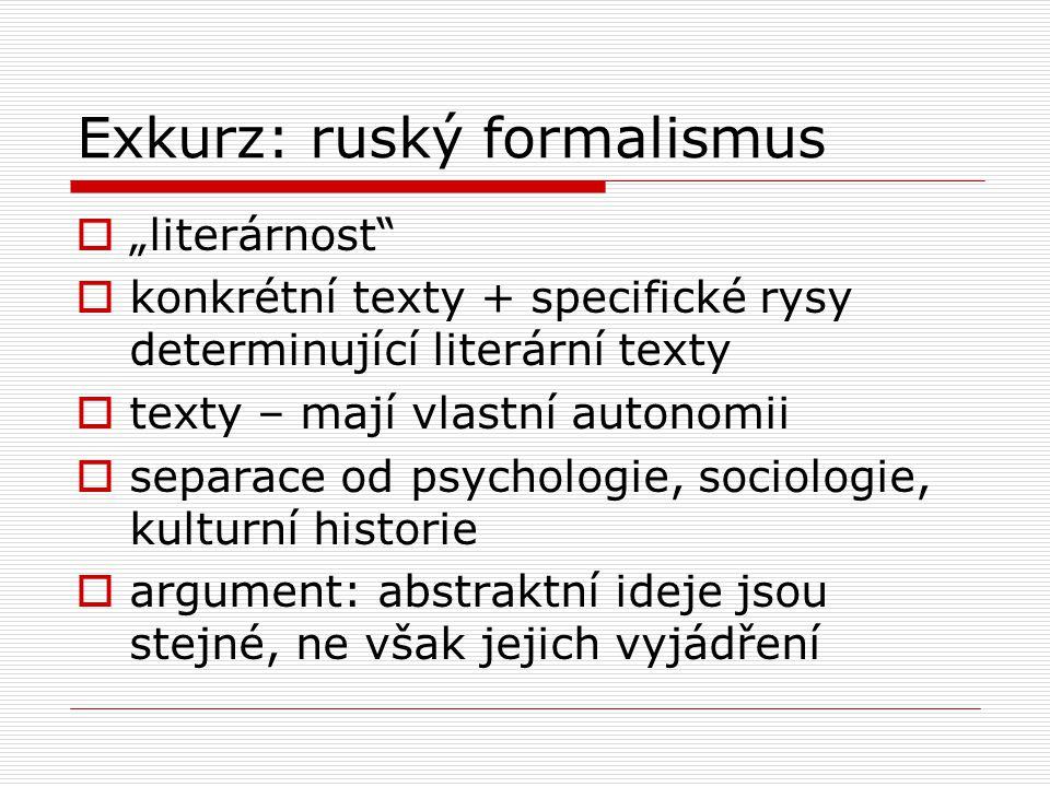 """Exkurz: ruský formalismus  """"literárnost  konkrétní texty + specifické rysy determinující literární texty  texty – mají vlastní autonomii  separace od psychologie, sociologie, kulturní historie  argument: abstraktní ideje jsou stejné, ne však jejich vyjádření"""