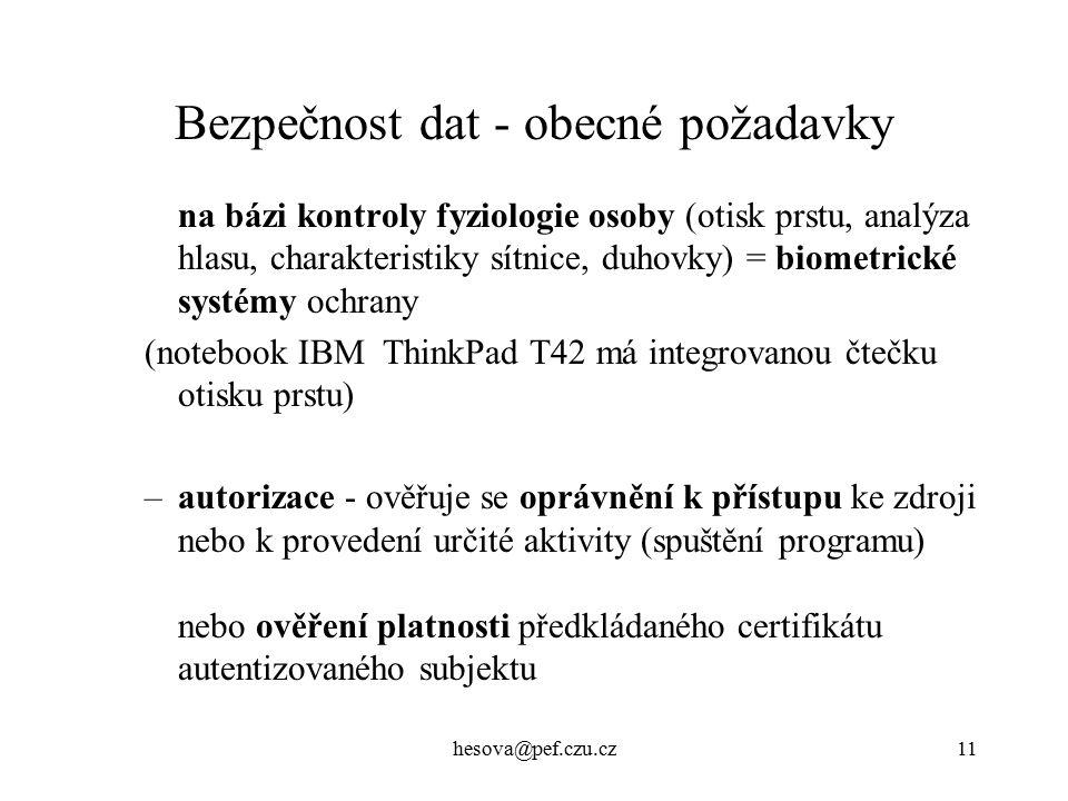 hesova@pef.czu.cz11 Bezpečnost dat - obecné požadavky na bázi kontroly fyziologie osoby (otisk prstu, analýza hlasu, charakteristiky sítnice, duhovky) = biometrické systémy ochrany (notebook IBM ThinkPad T42 má integrovanou čtečku otisku prstu) –autorizace - ověřuje se oprávnění k přístupu ke zdroji nebo k provedení určité aktivity (spuštění programu) nebo ověření platnosti předkládaného certifikátu autentizovaného subjektu