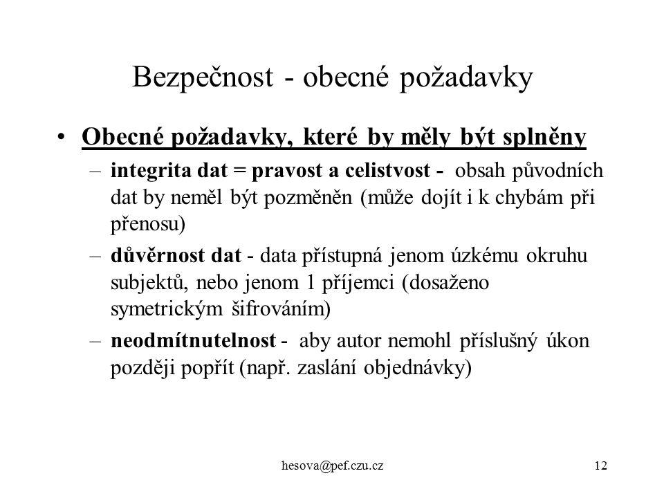 hesova@pef.czu.cz12 Bezpečnost - obecné požadavky Obecné požadavky, které by měly být splněny –integrita dat = pravost a celistvost - obsah původních dat by neměl být pozměněn (může dojít i k chybám při přenosu) –důvěrnost dat - data přístupná jenom úzkému okruhu subjektů, nebo jenom 1 příjemci (dosaženo symetrickým šifrováním) –neodmítnutelnost - aby autor nemohl příslušný úkon později popřít (např.