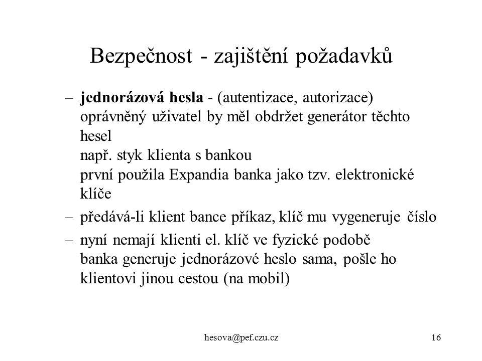 hesova@pef.czu.cz16 Bezpečnost - zajištění požadavků –jednorázová hesla - (autentizace, autorizace) oprávněný uživatel by měl obdržet generátor těchto hesel např.