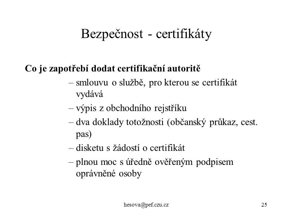hesova@pef.czu.cz25 Bezpečnost - certifikáty Co je zapotřebí dodat certifikační autoritě –smlouvu o službě, pro kterou se certifikát vydává –výpis z obchodního rejstříku –dva doklady totožnosti (občanský průkaz, cest.