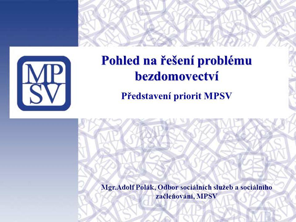 Pohled na řešení problému bezdomovectví Představení priorit MPSV Mgr.Adolf Polák, Odbor sociálních služeb a sociálního začleňování, MPSV