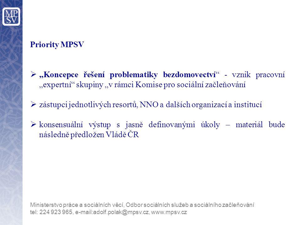 """Priority MPSV  """"Koncepce řešení problematiky bezdomovectví - vznik pracovní """"expertní skupiny """"v rámci Komise pro sociální začleňování  zástupci jednotlivých resortů, NNO a dalších organizací a institucí  konsensuální výstup s jasně definovanými úkoly – materiál bude následně předložen Vládě ČR tel: 224 923 965, e-mail:adolf.polak@mpsv.cz, www.mpsv.cz Ministerstvo práce a sociálních věcí, Odbor sociálních služeb a sociálního začleňování"""
