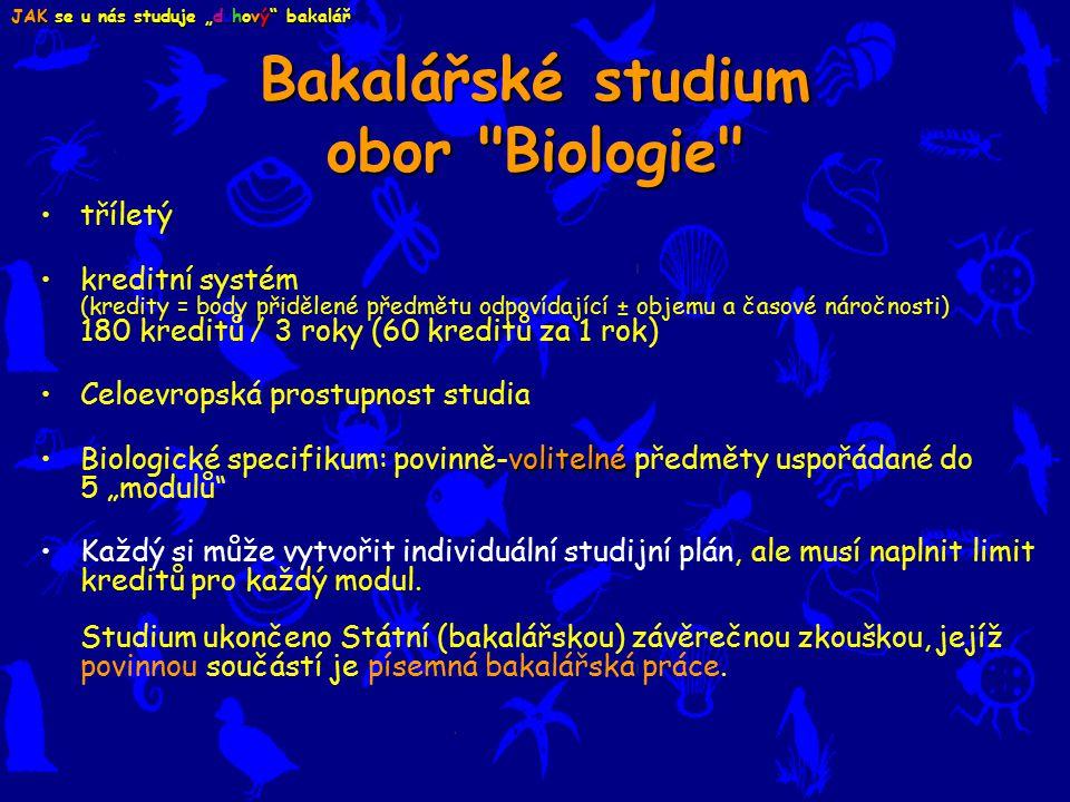 """Bakalářské studium obor Biologie tříletý kreditní systém (kredity = body přidělené předmětu odpovídající ± objemu a časové náročnosti) 180 kreditů / 3 roky (60 kreditů za 1 rok) Celoevropská prostupnost studia volitelnéBiologické specifikum: povinně-volitelné předměty uspořádané do 5 """"modulů Každý si může vytvořit individuální studijní plán, ale musí naplnit limit kreditů pro každý modul."""
