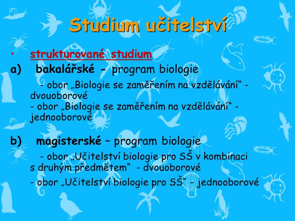 """Studium u itelství strukturované studium a) bakalářské - program biologie - obor """"Biologie se zaměřením na vzdělávání - dvouoborové - obor """"Biologie se zaměřením na vzdělávání - jednooborové b) magisterské – program biologie - obor """"Učitelství biologie pro SŠ v kombinaci s druhým předmětem - dvouoborové - obor """"Učitelství biologie pro SŠ - jednooborové č"""