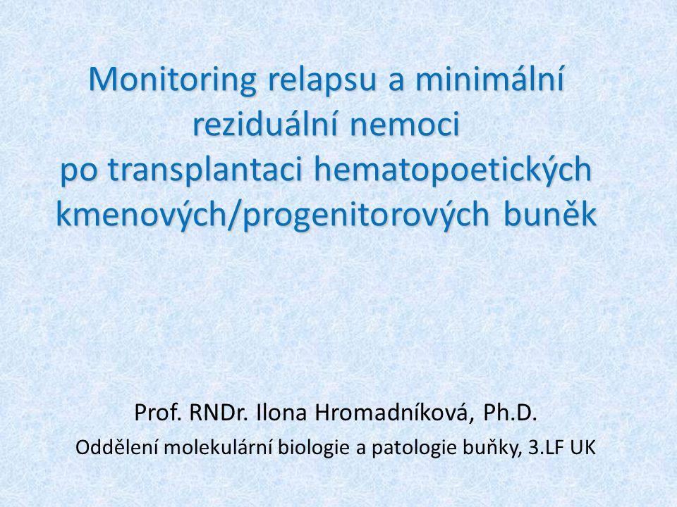 Monitoring relapsu a minimální reziduální nemoci po transplantaci hematopoetických kmenových/progenitorových buněk Prof. RNDr. Ilona Hromadníková, Ph.