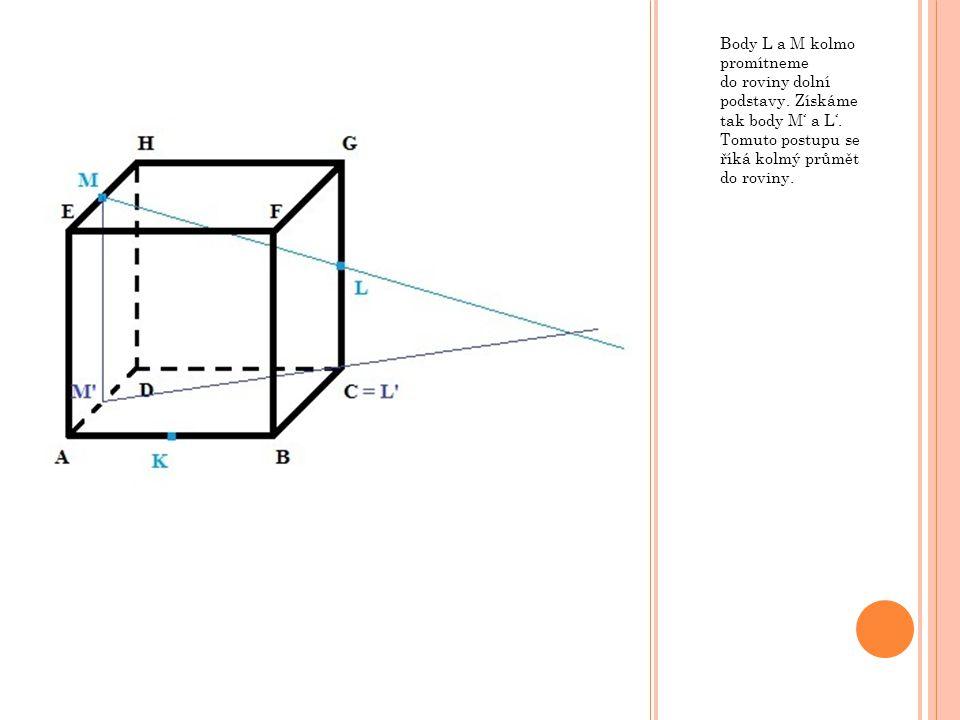 Body L a M kolmo promítneme do roviny dolní podstavy. Získáme tak body M' a L'. Tomuto postupu se říká kolmý průmět do roviny.