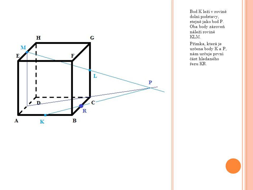 Bod K leží v rovině dolní podstavy, stejně jako bod P. Oba body zároveň náleží rovině KLM. Přímka, která je určena body K a P, nám určuje první část h
