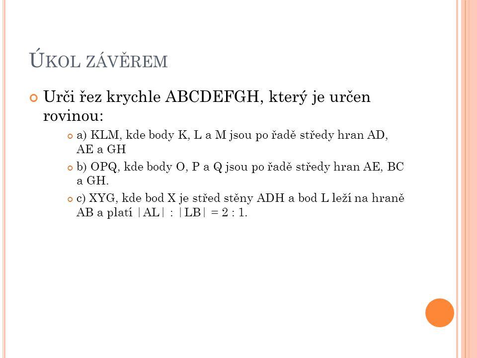Ú KOL ZÁVĚREM Urči řez krychle ABCDEFGH, který je určen rovinou: a) KLM, kde body K, L a M jsou po řadě středy hran AD, AE a GH b) OPQ, kde body O, P