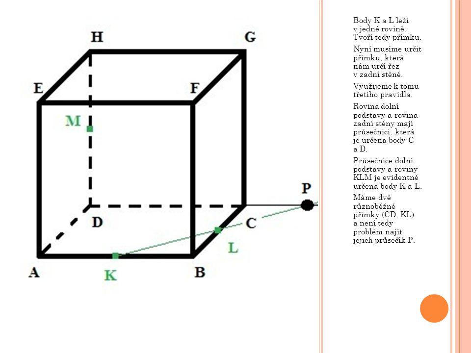Body K a L leží v jedné rovině. Tvoří tedy přímku. Nyní musíme určit přímku, která nám určí řez v zadní stěně. Využijeme k tomu třetího pravidla. Rovi