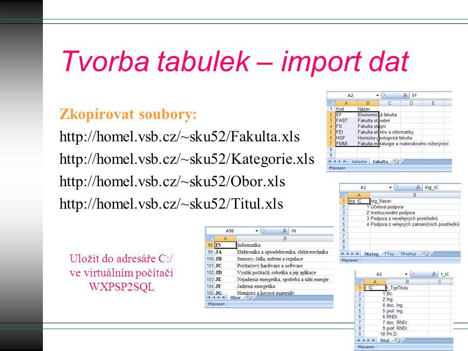 Tvorba tabulek – import dat Zkopírovat soubory: http://homel.vsb.cz/~sku52/Fakulta.xls http://homel.vsb.cz/~sku52/Kategorie.xls http://homel.vsb.cz/~sku52/Obor.xls http://homel.vsb.cz/~sku52/Titul.xls Uložit do adresáře C:/ ve virtuálním počítači WXPSP2SQL