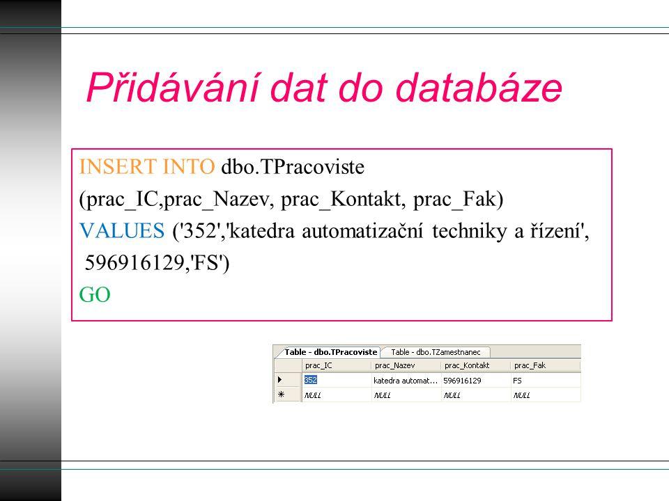 Přidávání dat do databáze INSERT INTO dbo.TPracoviste (prac_IC,prac_Nazev, prac_Kontakt, prac_Fak) VALUES ( 352 , katedra automatizační techniky a řízení , 596916129, FS ) GO