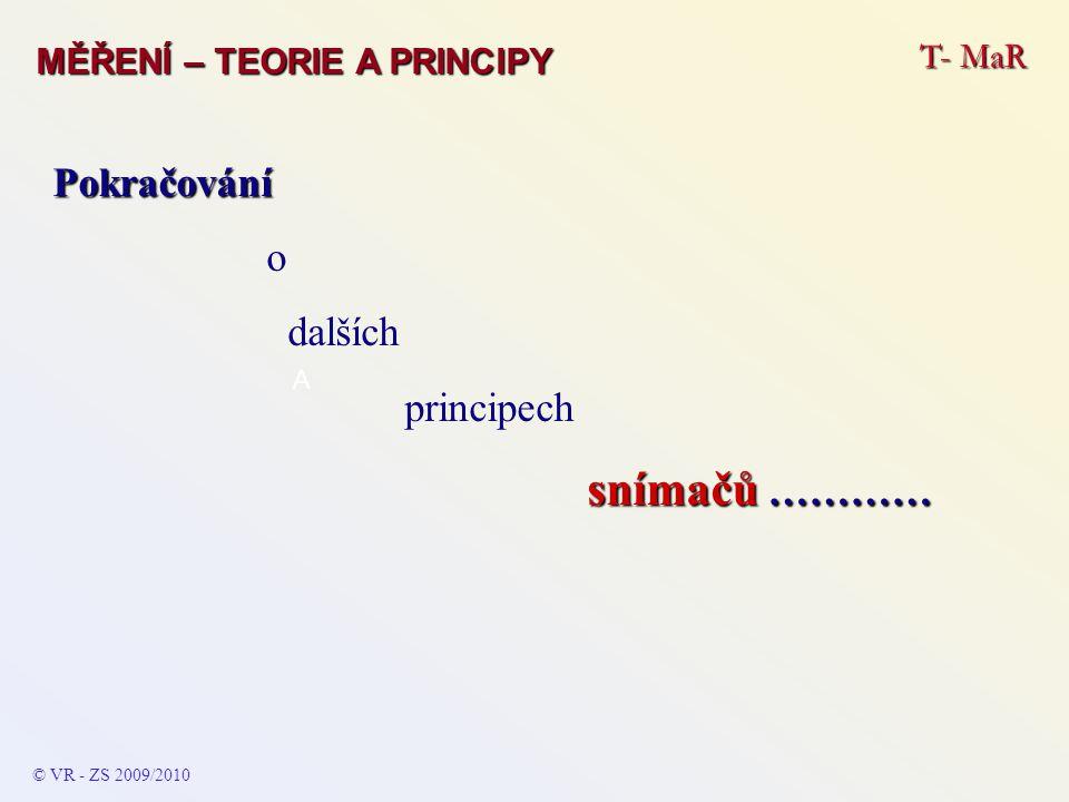 T- MaR MĚŘENÍ – TEORIE A PRINCIPY © VR - ZS 2009/2010 A Pokračování o dalších principech snímačů …………