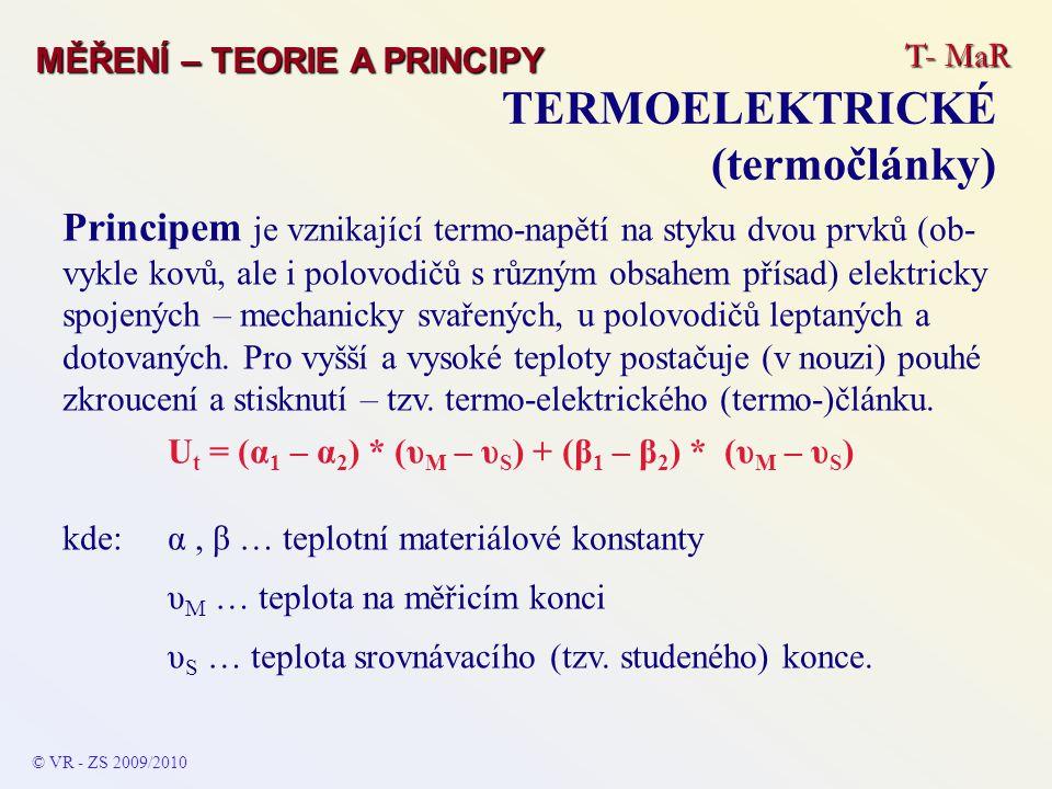 T- MaR MĚŘENÍ – TEORIE A PRINCIPY TERMOELEKTRICKÉ (termočlánky) © VR - ZS 2009/2010 Principem je vznikající termo-napětí na styku dvou prvků (ob- vykl
