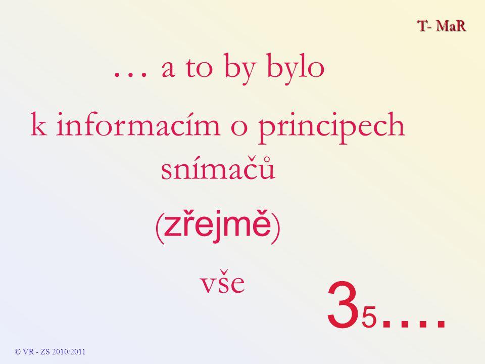 3 5.... T- MaR © VR - ZS 2010/2011 … a to by bylo k informacím o principech snímačů ( zřejmě ) vše