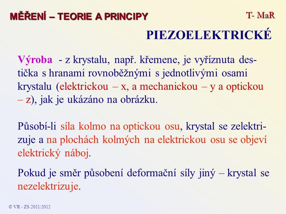 T- MaR MĚŘENÍ – TEORIE A PRINCIPY PIEZOELEKTRICKÉ © VR - ZS 2011/2012 Výroba - z krystalu, např. křemene, je vyříznuta des- tička s hranami rovnoběžný