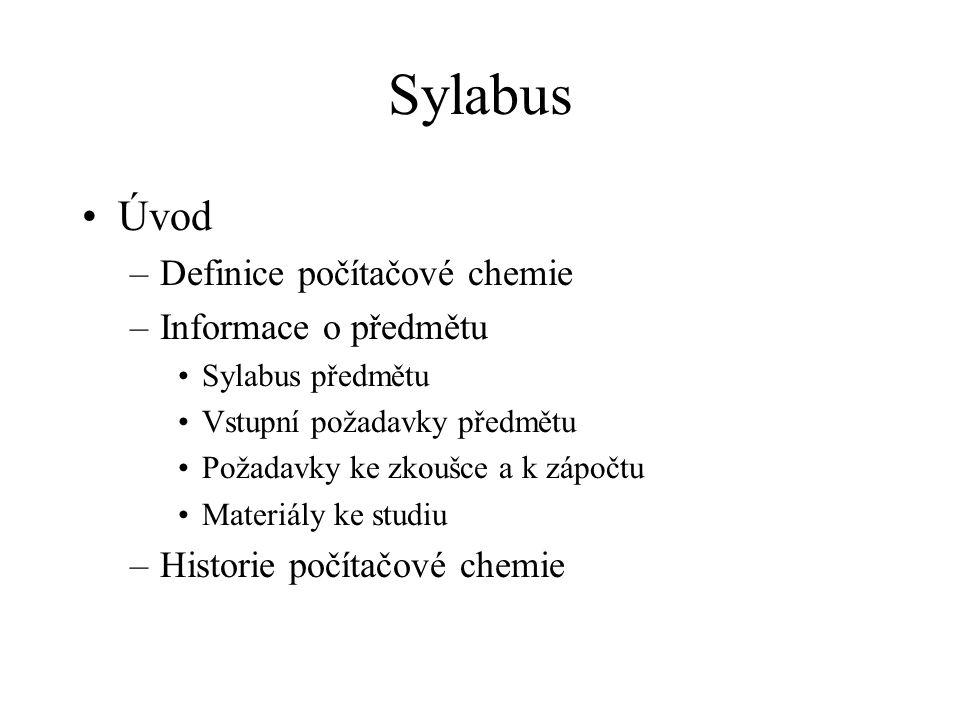 Sylabus Úvod –Definice počítačové chemie –Informace o předmětu Sylabus předmětu Vstupní požadavky předmětu Požadavky ke zkoušce a k zápočtu Materiály