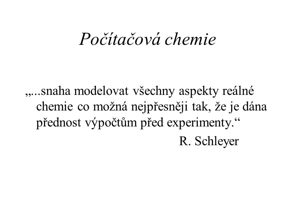 """Počítačová chemie """"...snaha modelovat všechny aspekty reálné chemie co možná nejpřesněji tak, že je dána přednost výpočtům před experimenty."""" R. Schle"""