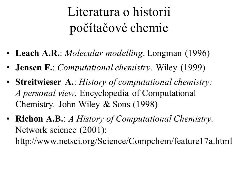 Literatura o historii počítačové chemie Leach A.R.: Molecular modelling. Longman (1996) Jensen F.: Computational chemistry. Wiley (1999) Streitwieser