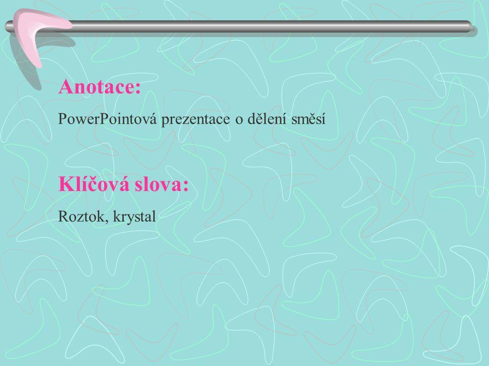 Anotace: PowerPointová prezentace o dělení směsí Klíčová slova: Roztok, krystal
