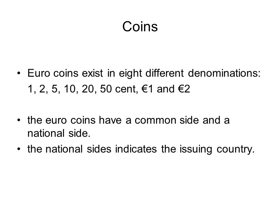 Coins Euro coins exist in eight different denominations: 1, 2, 5, 10, 20, 50 cent, €1 and €2 the euro coins have a common side and a national side. th