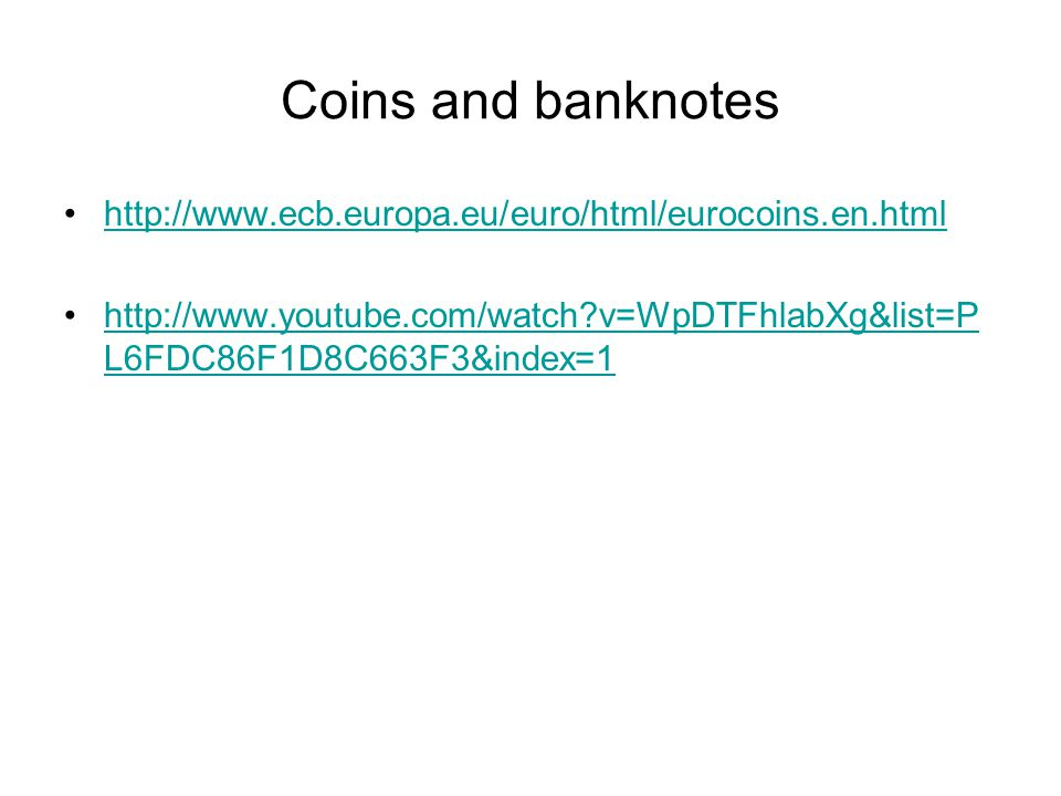 http://www.ecb.europa.eu/euro/html/eurocoins.en.html http://www.youtube.com/watch?v=WpDTFhlabXg&list=P L6FDC86F1D8C663F3&index=1http://www.youtube.com/watch?v=WpDTFhlabXg&list=P L6FDC86F1D8C663F3&index=1 Coins and banknotes