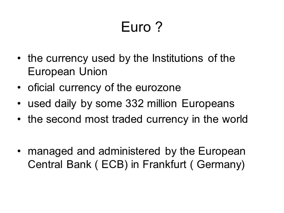 Euro ? the currency used by the Institutions of the European Union oficial currency of the eurozone used daily by some 332 million Europeans the secon