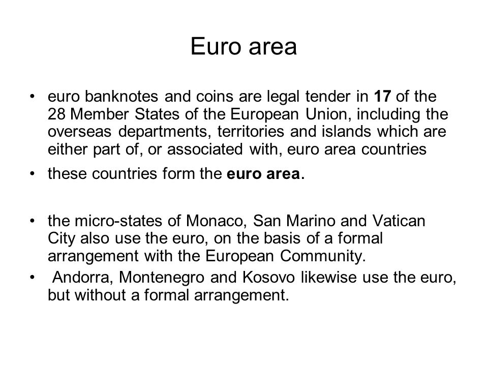 Euro area euro banknotes and coins are legal tender in 17 of the 28 Member States of the European Union, including the overseas departments, territories and islands which are either part of, or associated with, euro area countries these countries form the euro area.