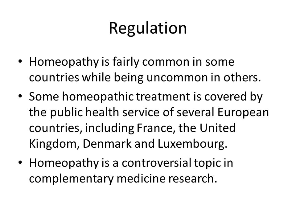 Regulation Homeopathy is fairly common in some countries while being uncommon in others. Some homeopathic treatment is covered by the public health se